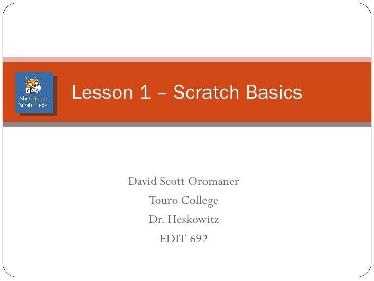 David Scott Oromaner Touro College Instructor: Dr. Issac Herskowitz  EDIT 692 Scratch 1.4 Lesson1 - The Basics