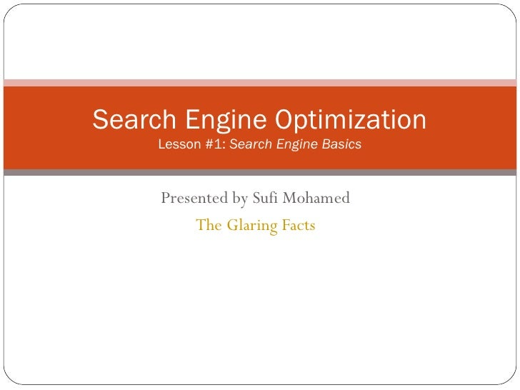 Presented by Sufi Mohamed The Glaring Facts Search Engine Optimization Lesson #1:  Search Engine Basics