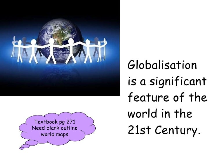 Globalisation is a significant feature of the world in the 21st Century . Textbook pg 271 Need blank outline world maps