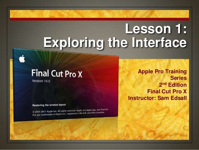 Lesson 1: Exploring the Interface Apple Pro Training Series 2nd Edition Final Cut Pro X Instructor: Sam Edsall