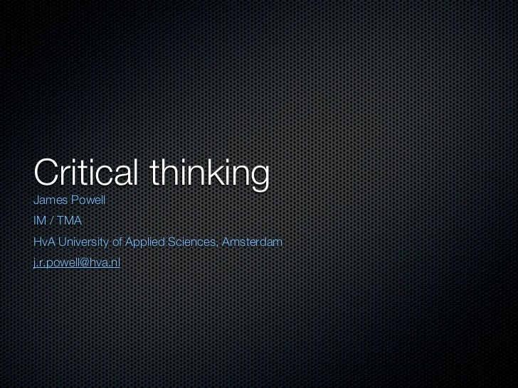 Critical thinkingJames PowellIM / TMAHvA University of Applied Sciences, Amsterdamj.r.powell@hva.nl