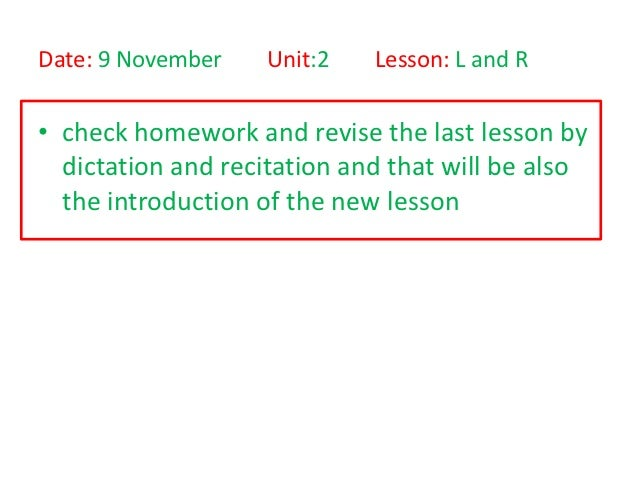 Date: 9 November    Unit:2   Lesson: L and R• check homework and revise the last lesson by  dictation and recitation and t...