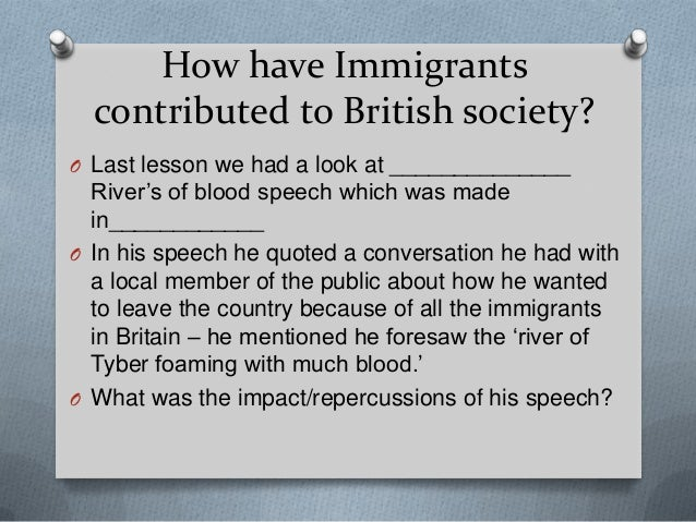How have Immigrantscontributed to British society?O Last lesson we had a look at ______________River's of blood speech whi...