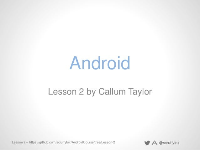 @scruffyfoxLesson 2 – https://github.com/scruffyfox/AndroidCourse/tree/Lesson-2 Android Lesson 2 by Callum Taylor