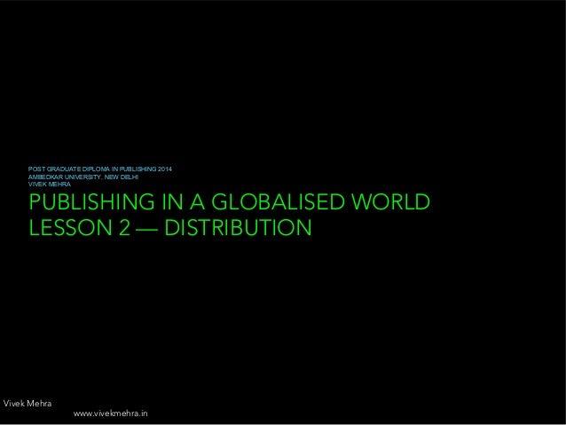 PUBLISHING IN A GLOBALISED WORLD LESSON 2 — DISTRIBUTION POST GRADUATE DIPLOMA IN PUBLISHING 2014 AMBEDKAR UNIVERSITY, NEW...