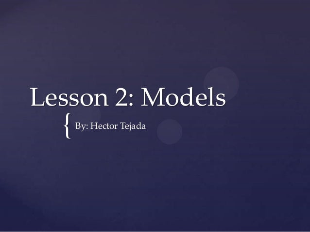 { Lesson 2: Models By: Hector Tejada
