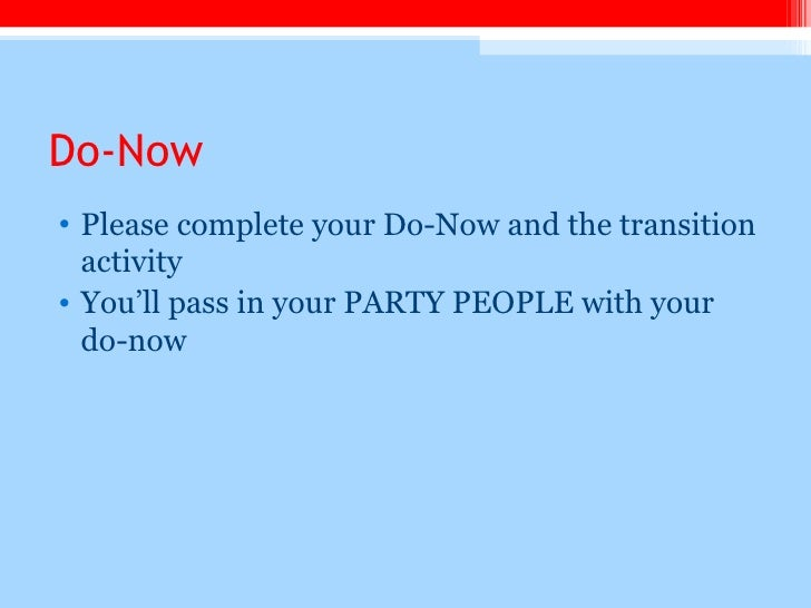 Do-Now <ul><li>Please complete your Do-Now and the transition activity </li></ul><ul><li>You'll pass in your PARTY PEOPLE ...