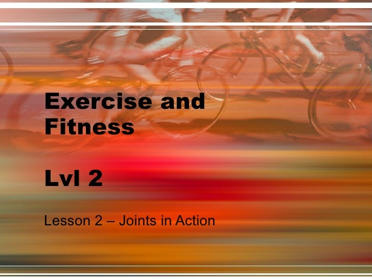 Exercise and Fitness Lvl 2 Lesson 2 – Joints in Action
