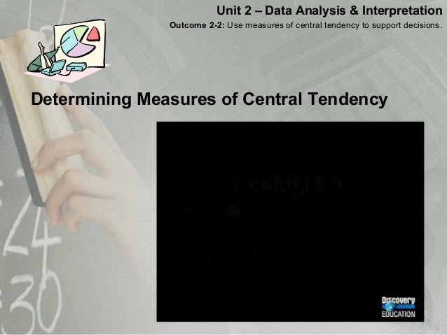 Determining Measures of Central Tendency Unit 2 – Data Analysis & Interpretation Outcome 2-2: Use measures of central tend...