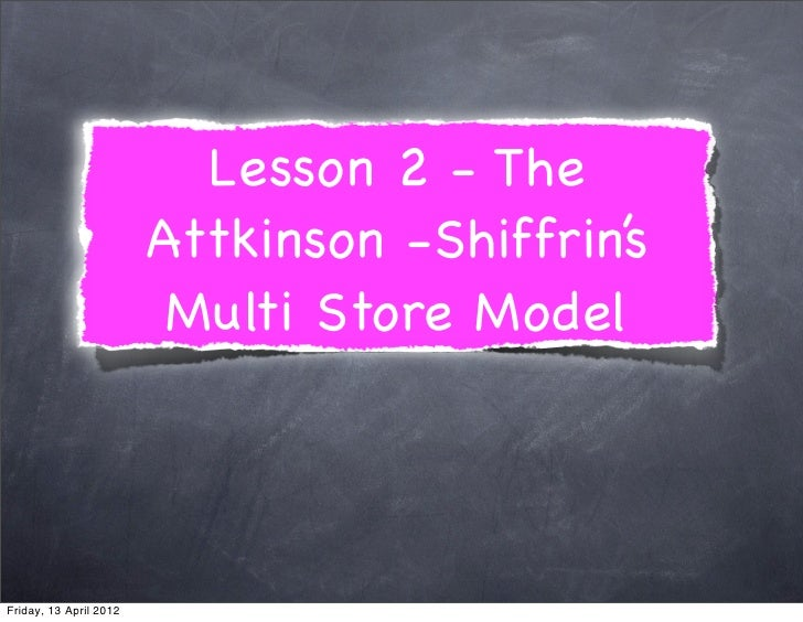 Lesson 2 - The                        Attkinson -Shiffrin's                         Multi Store ModelFriday, 13 April 2012