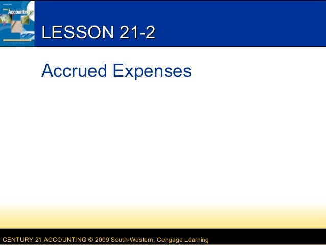 LESSON 21-2 Accrued Expenses  CENTURY 21 ACCOUNTING © 2009 South-Western, Cengage Learning