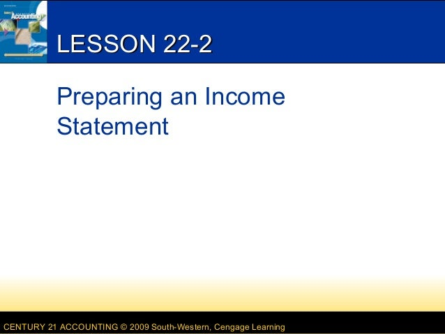 LESSON 22-2 Preparing an Income Statement  CENTURY 21 ACCOUNTING © 2009 South-Western, Cengage Learning