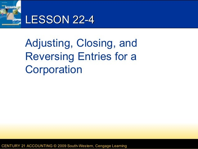 LESSON 22-4 Adjusting, Closing, and Reversing Entries for a Corporation  CENTURY 21 ACCOUNTING © 2009 South-Western, Cenga...