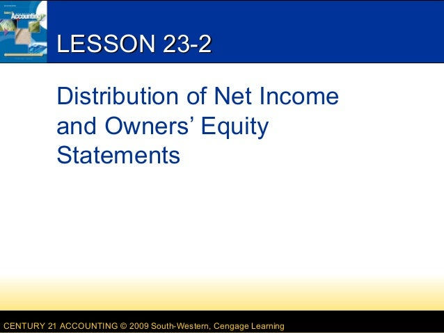 CENTURY 21 ACCOUNTING © 2009 South-Western, Cengage Learning LESSON 23-2LESSON 23-2 Distribution of Net Income and Owners'...