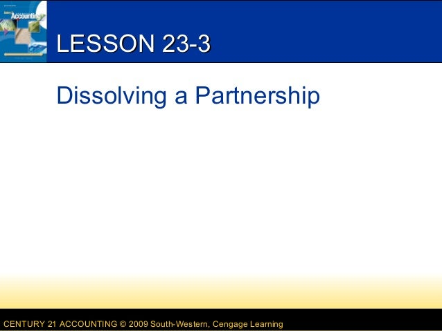 CENTURY 21 ACCOUNTING © 2009 South-Western, Cengage Learning LESSON 23-3LESSON 23-3 Dissolving a Partnership