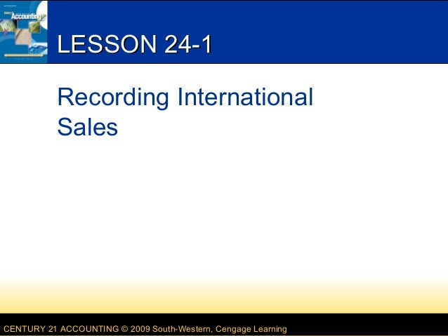 CENTURY 21 ACCOUNTING © 2009 South-Western, Cengage Learning LESSON 24-1LESSON 24-1 Recording International Sales