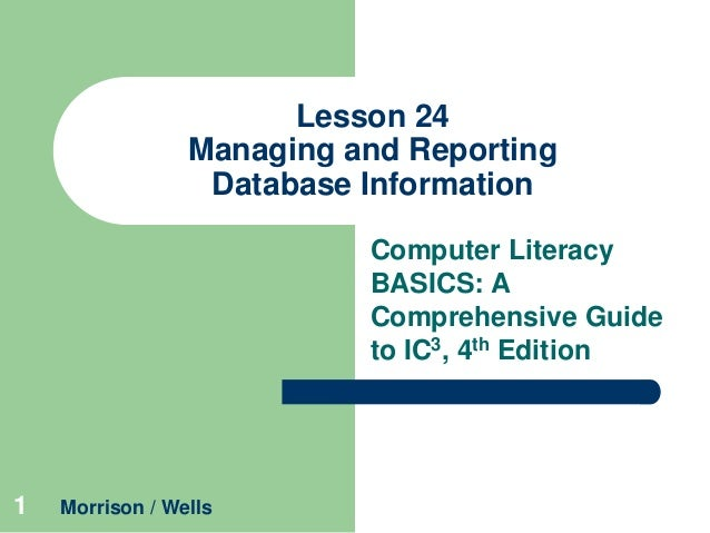 Lesson 24 Managing and Reporting Database Information Computer Literacy BASICS: A Comprehensive Guide to IC3, 4th Edition ...