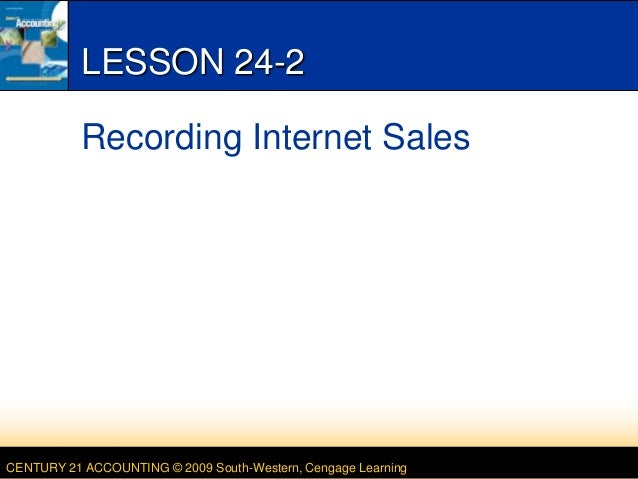CENTURY 21 ACCOUNTING © 2009 South-Western, Cengage Learning LESSON 24-2 Recording Internet Sales