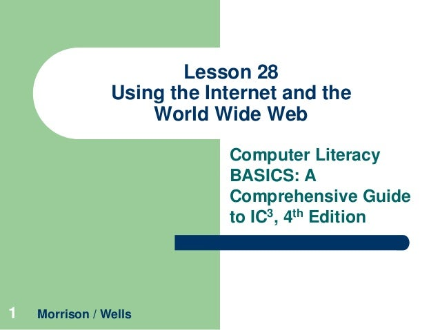 Lesson 28 Using the Internet and the World Wide Web Computer Literacy BASICS: A Comprehensive Guide to IC3, 4th Edition  1...