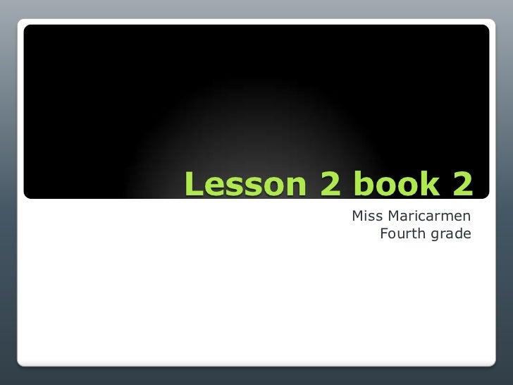 Lesson 2 book 2        Miss Maricarmen            Fourth grade