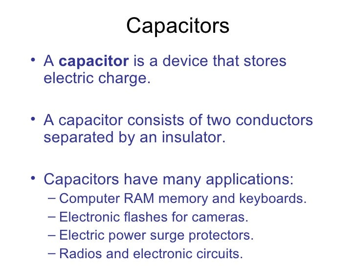 Capacitors <ul><li>A  capacitor  is a device that stores electric charge. </li></ul><ul><li>A capacitor consists of two co...