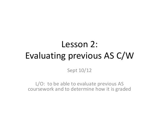 Lesson 2: Evaluating previous AS C/W Sept 10/12 L/O: to be able to evaluate previous AS coursework and to determine how it...