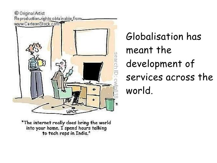 Globalisation has meant the development of services across the world.