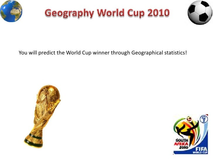 Geography World Cup 2010<br />You will predict the World Cup winner through Geographical statistics! <br />
