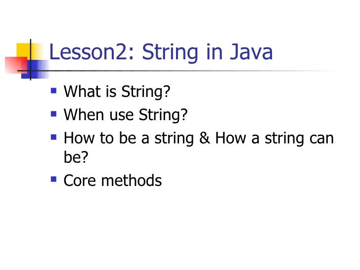 Lesson2: String in Java <ul><li>What is String? </li></ul><ul><li>When use String? </li></ul><ul><li>How to be a string & ...