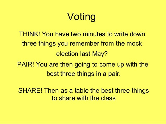 Voting THINK! You have two minutes to write down three things you remember from the mock election last May? PAIR! You are ...