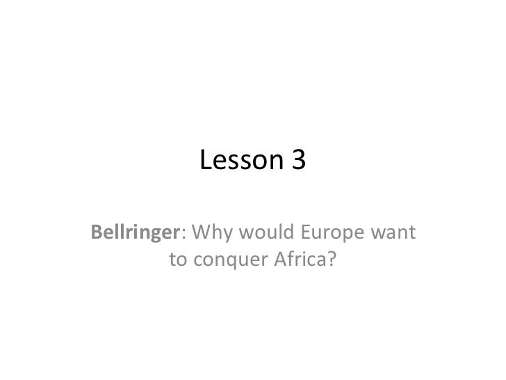 Lesson 3Bellringer: Why would Europe want         to conquer Africa?