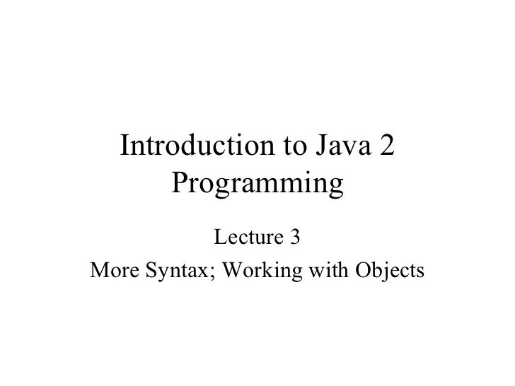 Introduction to Java 2      Programming            Lecture 3More Syntax; Working with Objects