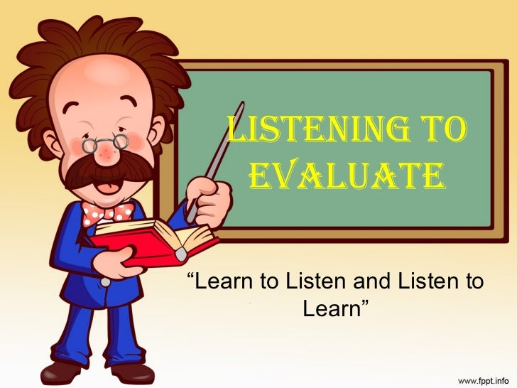 """LISTENING TO    EVALUATE""""Learn to Listen and Listen to            Learn"""""""