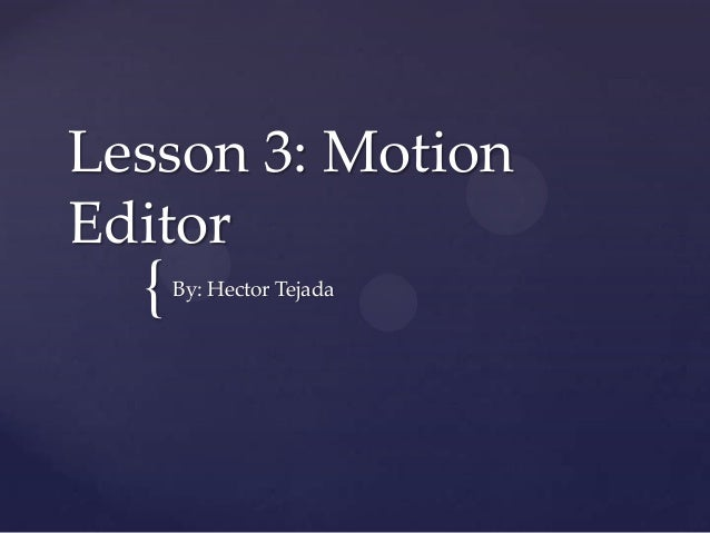 { Lesson 3: Motion Editor By: Hector Tejada