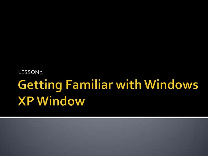 Getting Familiar with Windows XP Window<br />LESSON 3<br />