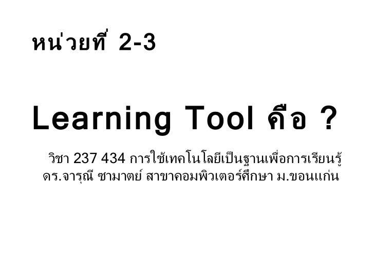 วิชา  237 434   การใช้เทคโนโลยีเป็นฐานเพื่อการเรียนรู้ ดร . จารุณี ซามาตย์ สาขาคอมพิวเตอร์ศึกษา ม . ขอนแก่น   หน่วยที่  2-...