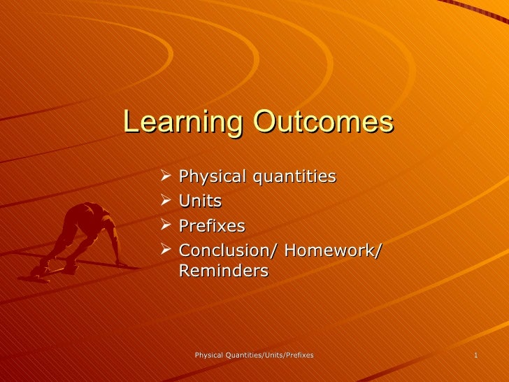 Learning Outcomes <ul><ul><ul><ul><li>Physical quantities </li></ul></ul></ul></ul><ul><ul><ul><ul><li>Units </li></ul></u...