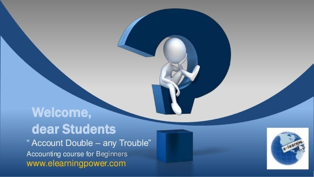 "Welcome, dear Students"" Account Double – any Trouble""Accounting course for Beginnerswww.elearningpower.com"