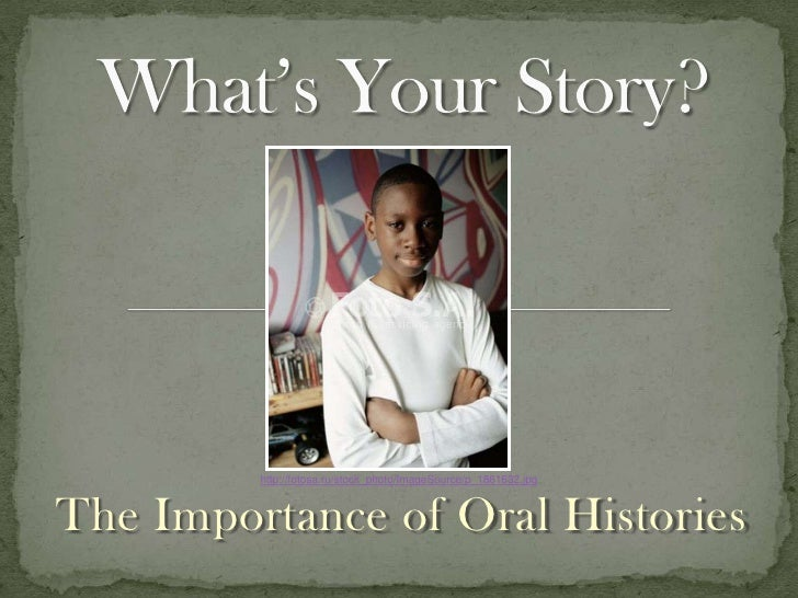 What'sYour Story?<br />http://fotosa.ru/stock_photo/ImageSource/p_1861632.jpg<br />The Importance of Oral Histories<br />