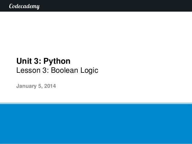 Unit 3: Python Lesson 3: Boolean Logic January 5, 2014