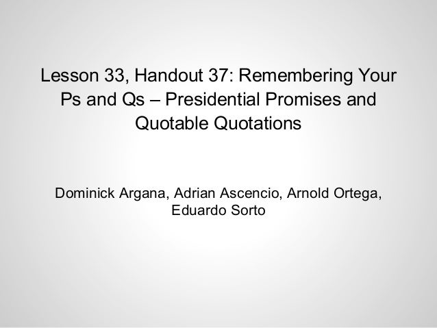 Lesson 33, Handout 37: Remembering YourPs and Qs – Presidential Promises andQuotable QuotationsDominick Argana, Adrian Asc...