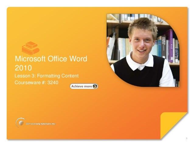 Microsoft®        Word 2010              Core SkillsMicrosoft Office Word2010Lesson 3: Formatting ContentCourseware #: 324...