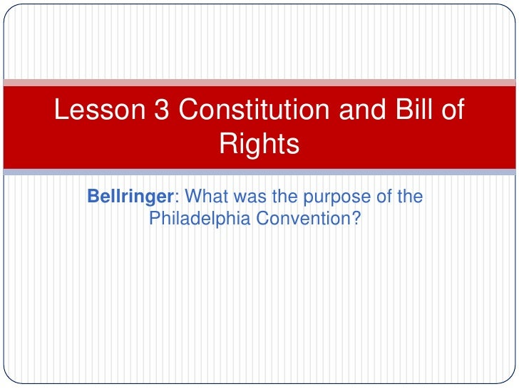 Lesson 3 Constitution and Bill of           Rights  Bellringer: What was the purpose of the         Philadelphia Convention?