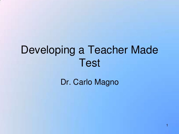 Developing a Teacher Made           Test       Dr. Carlo Magno                            1