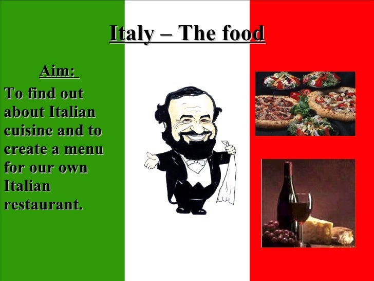 Italy – The food Aim:  To find out about Italian cuisine and to create a menu for our own Italian restaurant.