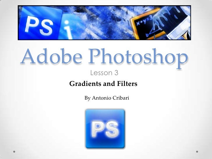 Adobe Photoshop          Lesson 3    Gradients and Filters        By Antonio Cribari