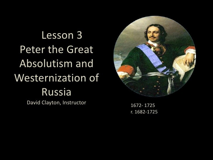 LeLesson 3 Peter the GreatAbsolutism and Westernization of RussiaDavid Clayton, Instructor<br />1672- 1725<br />r. 1682-17...