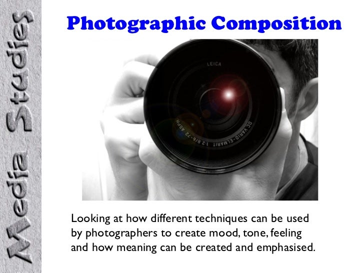 Photographic CompositionLooking at how different techniques can be usedby photographers to create mood, tone, feelingand h...