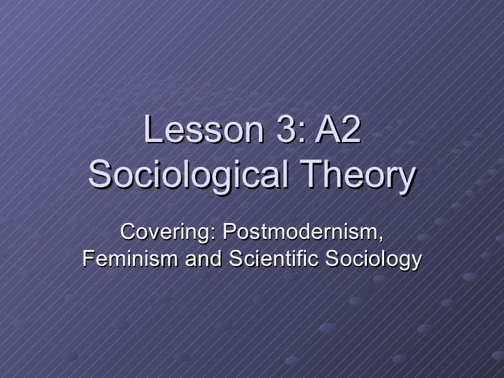 Lesson 3: A2 Sociological Theory Covering: Postmodernism, Feminism and Scientific Sociology