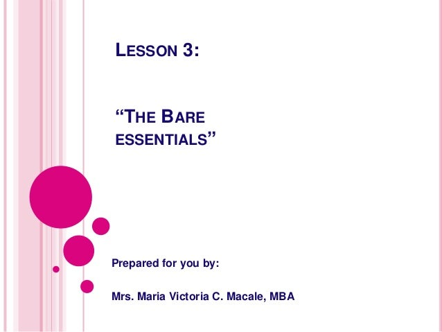 "LESSON 3: ""THE BARE ESSENTIALS"" Prepared for you by: Mrs. Maria Victoria C. Macale, MBA"